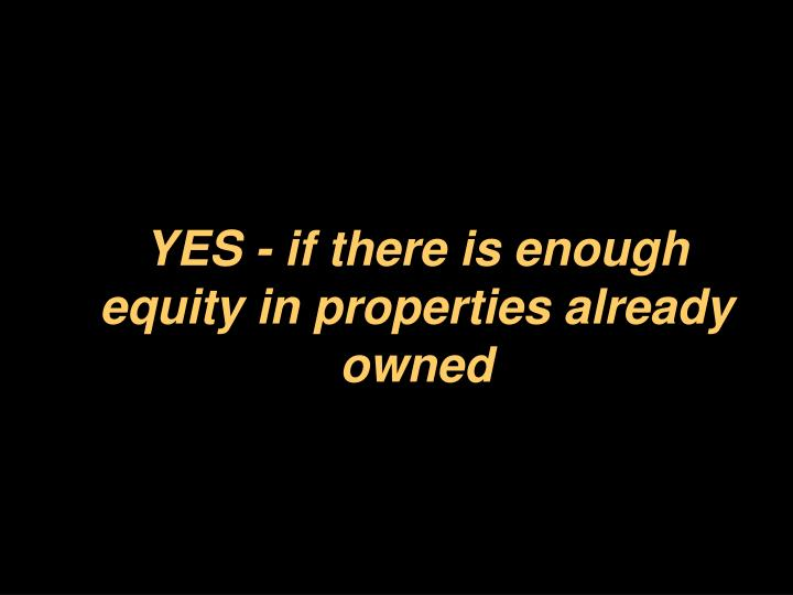 YES - if there is enough equity in properties already owned