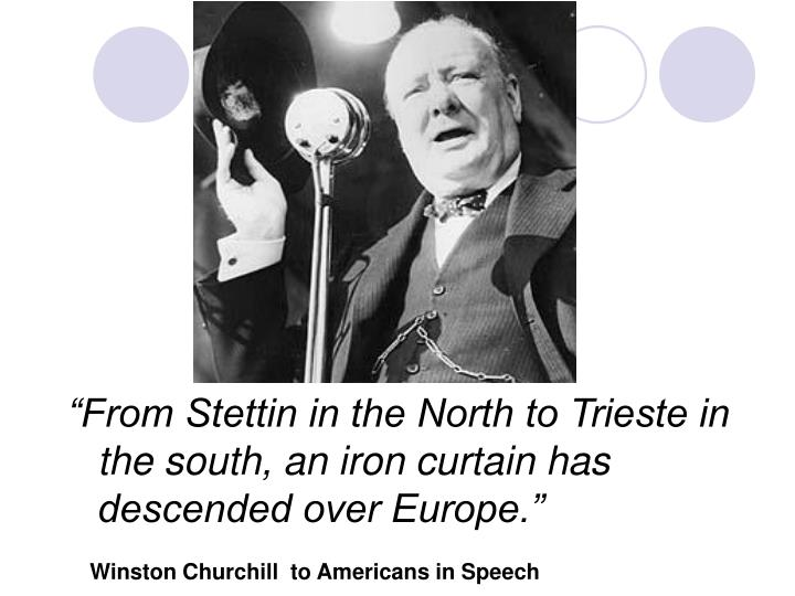 """From Stettin in the North to Trieste in the south, an iron curtain has descended over Europe."""