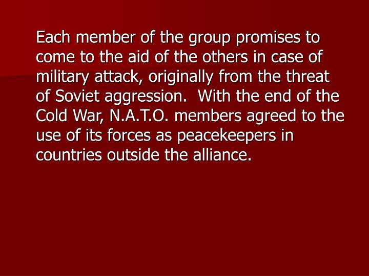 Each member of the group promises to come to the aid of the others in case of military attack, originally from the threat of Soviet aggression.  With the end of the Cold War, N.A.T.O. members agreed to the use of its forces as peacekeepers in countries outside the alliance.