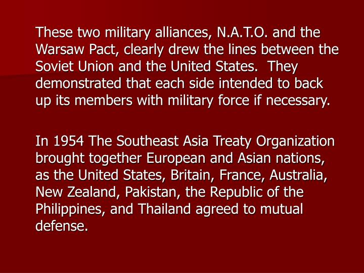 These two military alliances, N.A.T.O. and the Warsaw Pact, clearly drew the lines between the Soviet Union and the United States.  They demonstrated that each side intended to back up its members with military force if necessary.