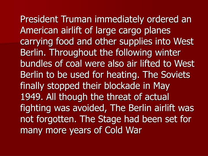 President Truman immediately ordered an American airlift of large cargo planes carrying food and other supplies into West Berlin. Throughout the following winter bundles of coal were also air lifted to West Berlin to be used for heating. The Soviets finally stopped their blockade in May 1949. All though the threat of actual fighting was avoided, The Berlin airlift was not forgotten. The Stage had been set for many more years of Cold War