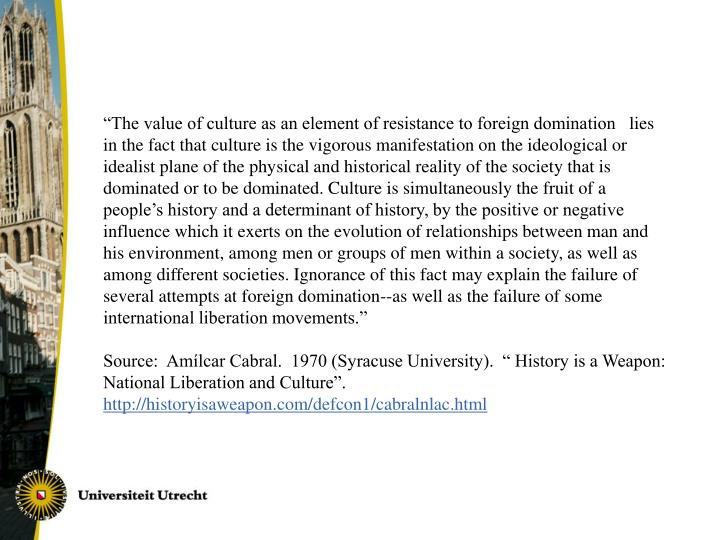 """""""The value of culture as an element of resistance to foreign domination lies in the fact that culture is the vigorous manifestation on the ideological or idealist plane of the physical and historical reality of the society that is dominated or to be dominated. Culture is simultaneously the fruit of a people's history and a determinant of history, by the positive or negative influence which it exerts on the evolution of relationships between man and his environment, among men or groups of men within a society, as well as among different societies. Ignorance of this fact may explain the failure of several attempts at foreign domination--as well as the failure of some international liberation movements."""""""