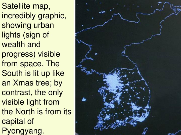 Satellite map, incredibly graphic, showing urban lights (sign of wealth and progress) visible from space. The South is lit up like an Xmas tree; by contrast, the only visible light from the North is from its capital of Pyongyang.