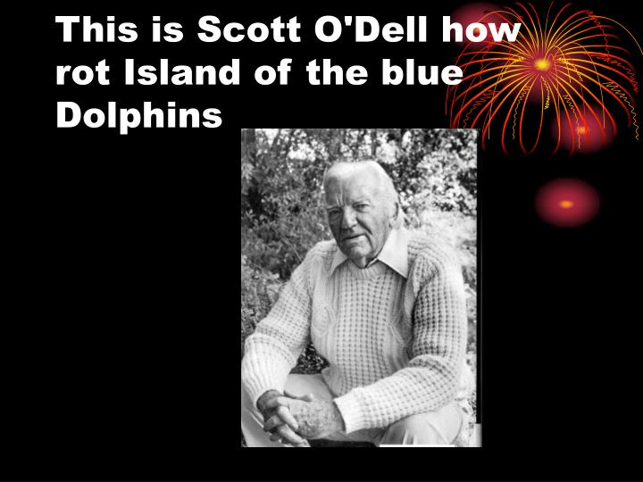 This is Scott O'Dell how rot Island of the blue             Dolphins