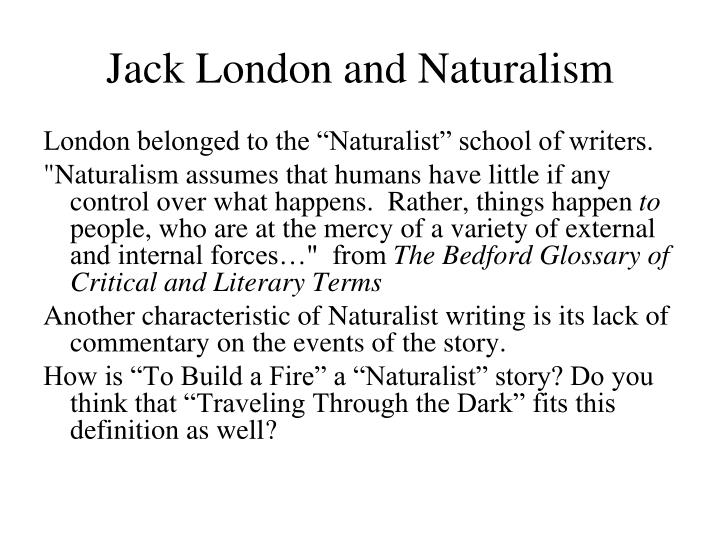 the idea of naturalism in the novel to build a fire by jack london Jack london's story to build a fire is an interesting example of naturalism reading the story, it is obvious that nature holds no regard for the man and is a powerful force on the man.