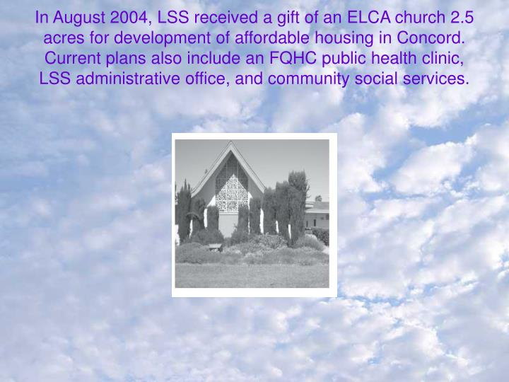In August 2004, LSS received a gift of an ELCA church 2.5 acres for development of affordable housing in Concord.  Current plans also include an FQHC public health clinic, LSS administrative office, and community social services.