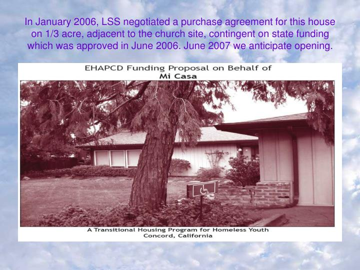 In January 2006, LSS negotiated a purchase agreement for this house on 1/3 acre, adjacent to the church site, contingent on state funding which was approved in June 2006. June 2007 we anticipate opening.