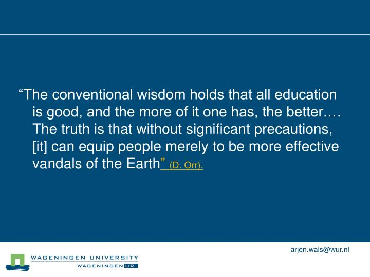 """The conventional wisdom holds that all education is good, and the more of it one has, the better.… The truth is that without significant precautions, [it] can equip people merely to be more effective vandals of the Earth"