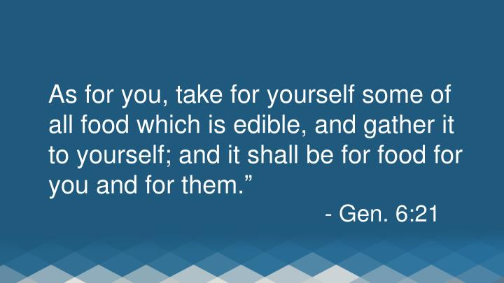 As for you, take for yourself some of all food which is edible, and gather it to yourself; and it shall be for food for you and for them.