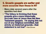 5 gnostic gospels are earlier and more accurate than those in nt
