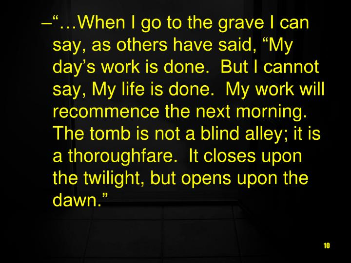 """…When I go to the grave I can say, as others have said, ""My day's work is done.  But I cannot say, My life is done.  My work will recommence the next morning. The tomb is not a blind alley; it is a thoroughfare.  It closes upon the twilight, but opens upon the dawn."""