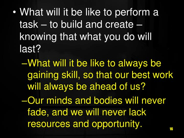 What will it be like to perform a task – to build and create – knowing that what you do will last?