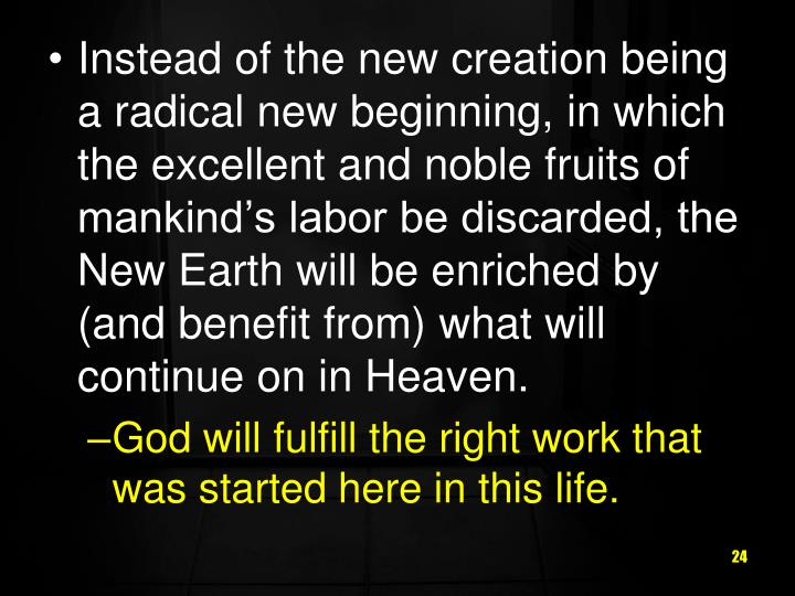 Instead of the new creation being a radical new beginning, in which the excellent and noble fruits of mankind's labor be discarded, the New Earth will be enriched by (and benefit from) what will continue on in Heaven.