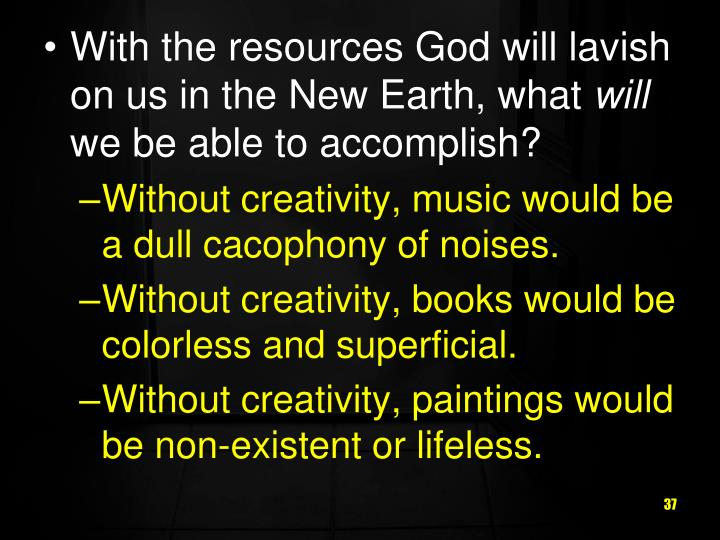 With the resources God will lavish on us in the New Earth, what