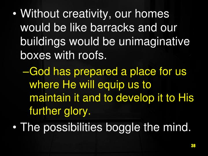 Without creativity, our homes would be like barracks and our buildings would be unimaginative boxes with roofs.