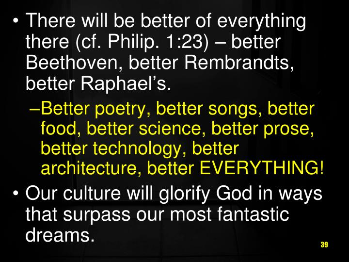 There will be better of everything there (cf. Philip. 1:23) – better Beethoven, better Rembrandts, better Raphael's.
