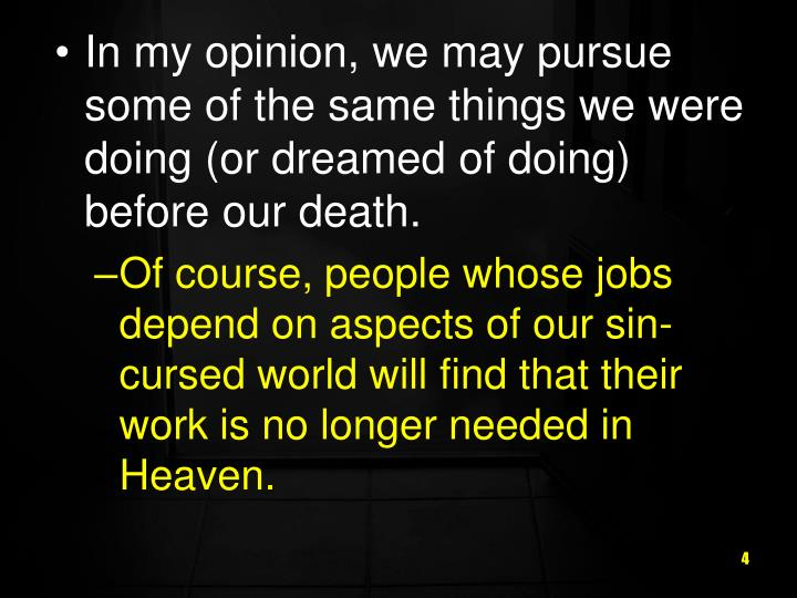 In my opinion, we may pursue some of the same things we were doing (or dreamed of doing) before our death.