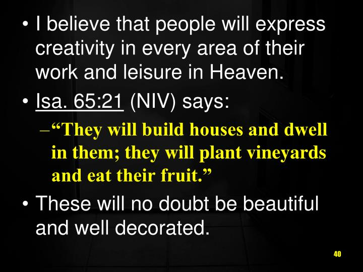 I believe that people will express creativity in every area of their work and leisure in Heaven.