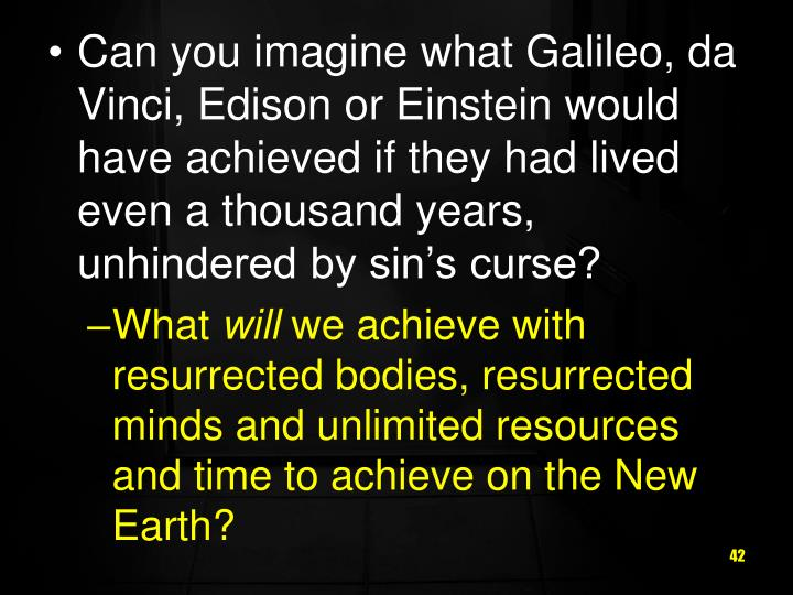 Can you imagine what Galileo, da Vinci, Edison or Einstein would have achieved if they had lived even a thousand years, unhindered by sin's curse?