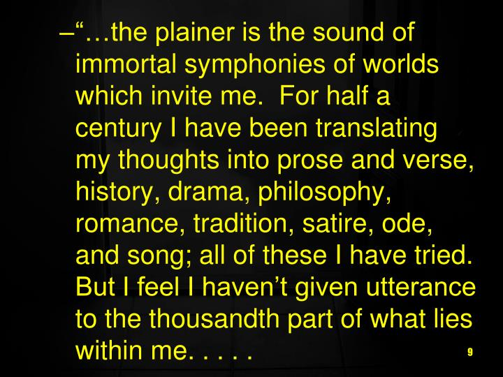 """…the plainer is the sound of immortal symphonies of worlds which invite me.  For half a century I have been translating my thoughts into prose and verse, history, drama, philosophy, romance, tradition, satire, ode, and song; all of these I have tried.  But I feel I haven't given utterance to the thousandth part of what lies within me. . . . ."