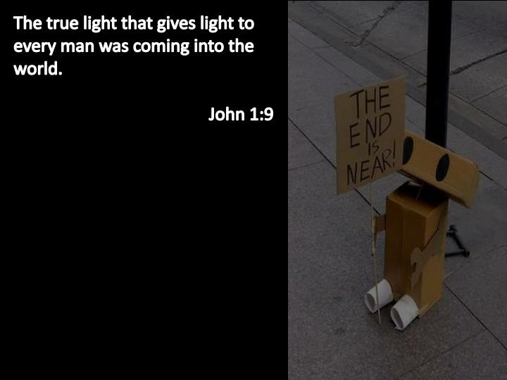 The true light that gives light to every man was coming into the world.