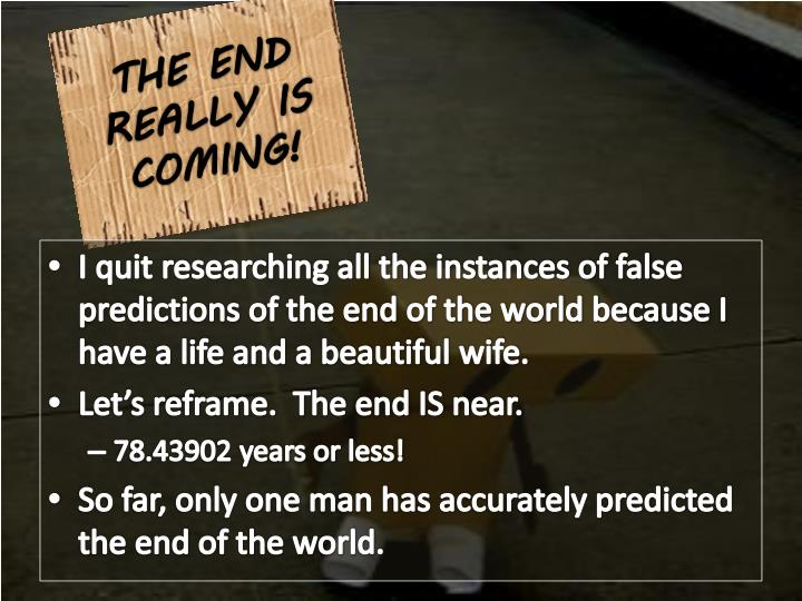 THE END REALLY IS COMING!