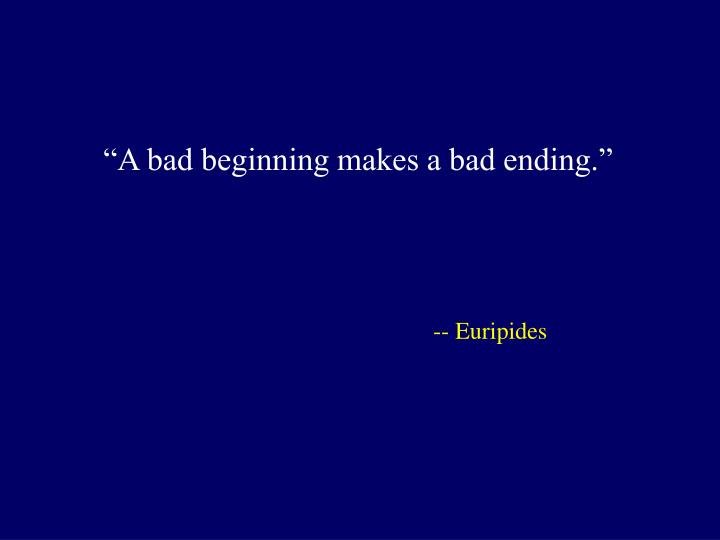 """A bad beginning makes a bad ending."""