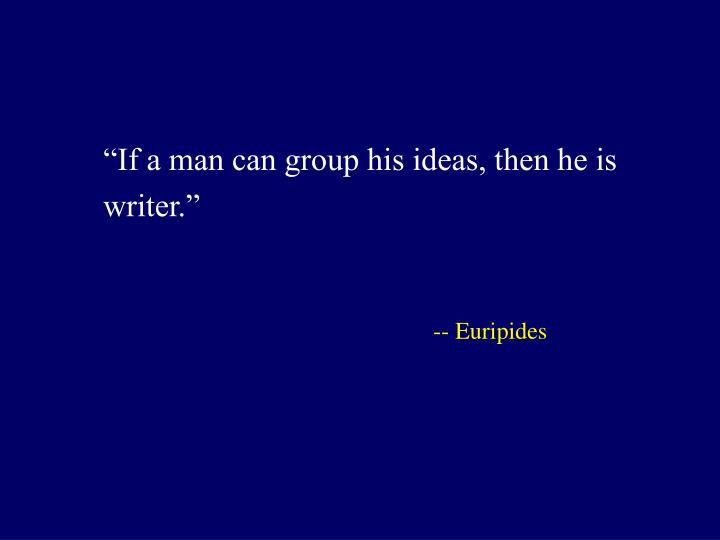 """If a man can group his ideas, then he is writer."""