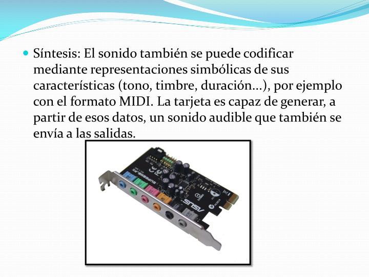 Síntesis: El sonido también se puede codificar mediante representaciones simbólicas de sus características (tono, timbre, duración...), por ejemplo con el formato MIDI. La tarjeta es capaz de generar, a partir de esos datos, un sonido audible que también se envía a las salidas.
