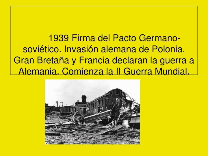 1939 Firma del Pacto Germano-soviético. Invasión alemana de Polonia. Gran Bretaña y Francia declaran la guerra a Alemania. Comienza la II Guerra Mundial.