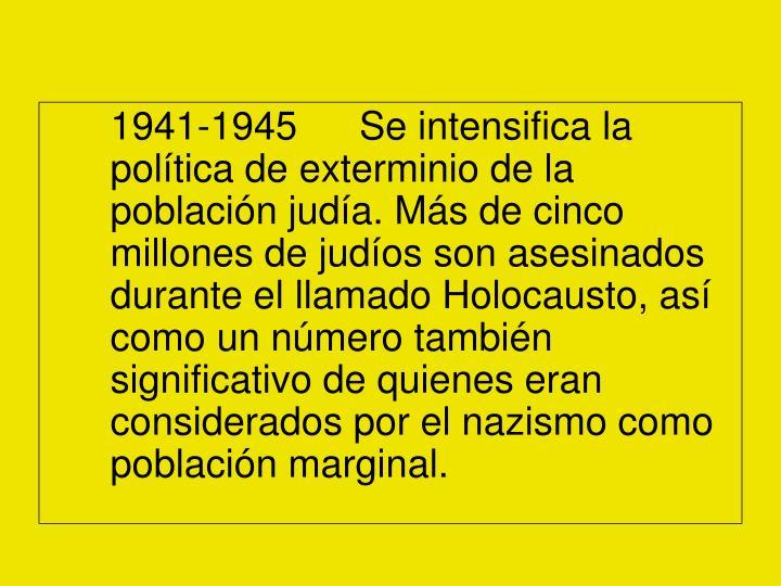 1941-1945Se intensifica la política de exterminio de la población judía. Más de cinco millones de judíos son asesinados durante el llamado Holocausto, así como un número también significativo de quienes eran considerados por el nazismo como población marginal.