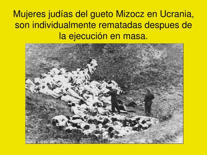Mujeres judías del gueto Mizocz en Ucrania, son individualmente rematadas despues de la ejecución en masa.