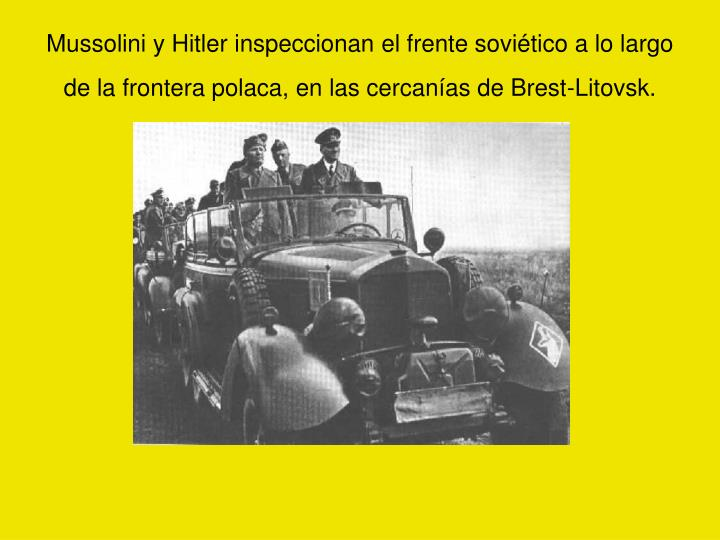 Mussolini y Hitler inspeccionan el frente soviético a lo largo de la frontera polaca, en las cercanías de Brest-Litovsk.