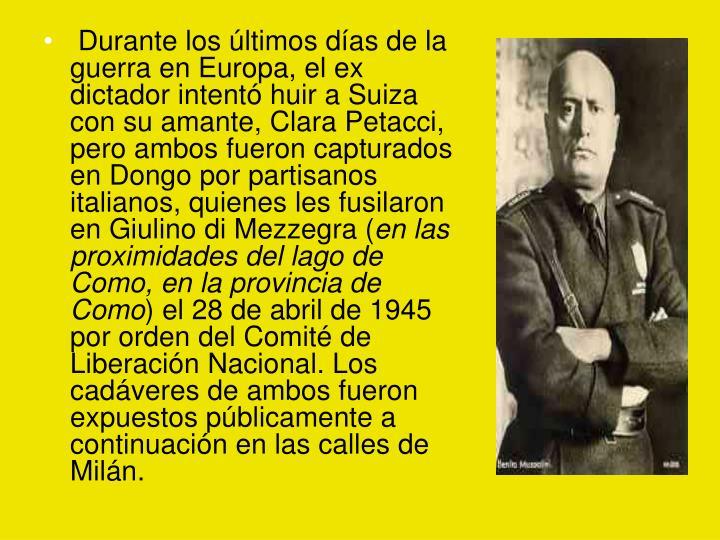 Durante los últimos días de la guerra en Europa, el ex dictador intentó huir a Suiza con su amante, Clara Petacci, pero ambos fueron capturados en Dongo por partisanos italianos, quienes les fusilaron en Giulino di Mezzegra (