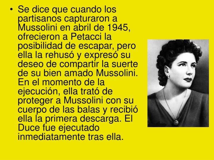 Se dice que cuando los partisanos capturaron a Mussolini en abril de 1945, ofrecieron a Petacci la posibilidad de escapar, pero ella la rehusó y expresó su deseo de compartir la suerte de su bien amado Mussolini. En el momento de la ejecución, ella trató de proteger a Mussolini con su cuerpo de las balas y recibió ella la primera descarga. El Duce fue ejecutado inmediatamente tras ella.