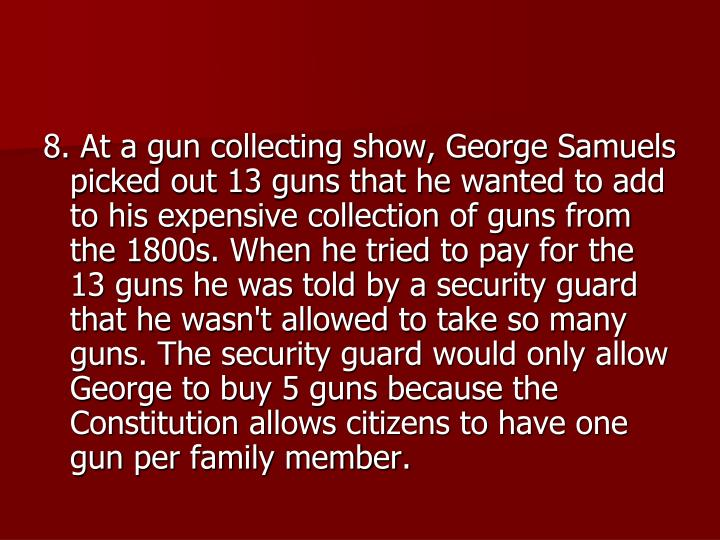 8. At a gun collecting show, George Samuels picked out 13 guns that he wanted to add to his expensive collection of guns from the 1800s. When he tried to pay for the 13 guns he was told by a security guard that he wasn't allowed to take so many guns. The security guard would only allow George to buy 5 guns because the Constitution allows citizens to have one gun per family member.