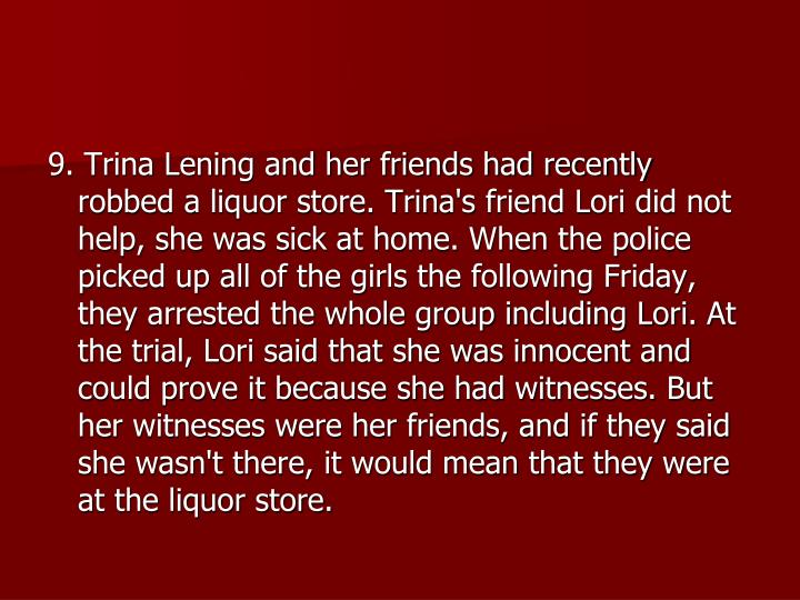 9. Trina Lening and her friends had recently robbed a liquor store. Trina's friend Lori did not help, she was sick at home. When the police picked up all of the girls the following Friday, they arrested the whole group including Lori. At the trial, Lori said that she was innocent and could prove it because she had witnesses. But her witnesses were her friends, and if they said she wasn't there, it would mean that they were at the liquor store.