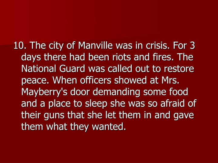 10. The city of Manville was in crisis. For 3 days there had been riots and fires. The National Guard was called out to restore peace. When officers showed at Mrs. Mayberry's door demanding some food and a place to sleep she was so afraid of their guns that she let them in and gave them what they wanted.