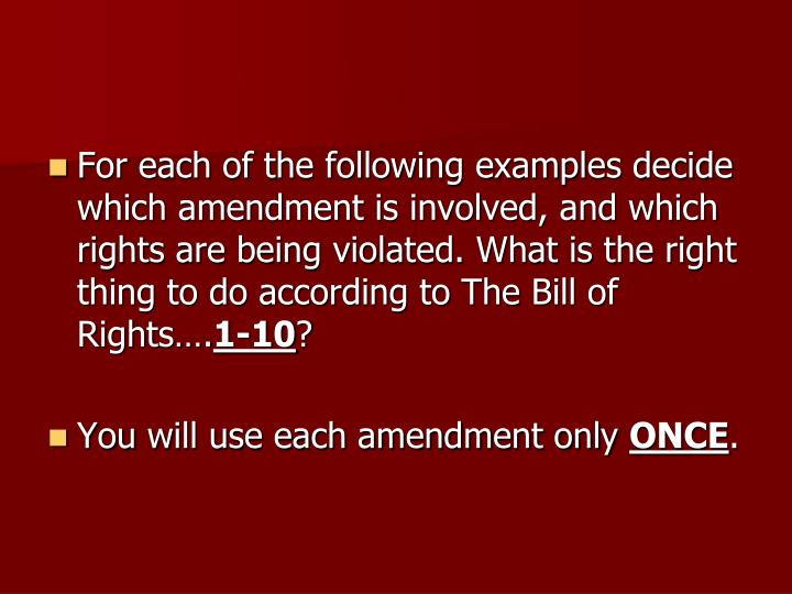 For each of the following examples decide which amendment is involved, and which rights are being violated. What is the right thing to do according to The Bill of Rights….