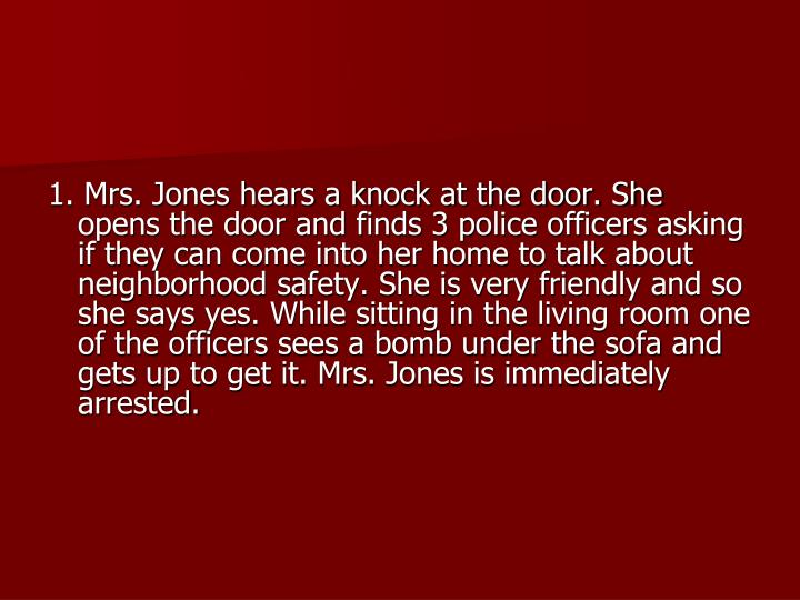 1. Mrs. Jones hears a knock at the door. She opens the door and finds 3 police officers asking if they can come into her home to talk about neighborhood safety. She is very friendly and so she says yes. While sitting in the living room one of the officers sees a bomb under the sofa and gets up to get it. Mrs. Jones is immediately arrested.