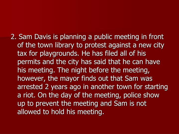 2. Sam Davis is planning a public meeting in front of the town library to protest against a new city tax for playgrounds. He has filed all of his permits and the city has said that he can have his meeting. The night before the meeting, however, the mayor finds out that Sam was arrested 2 years ago in another town for starting a riot. On the day of the meeting, police show up to prevent the meeting and Sam is not allowed to hold his meeting.