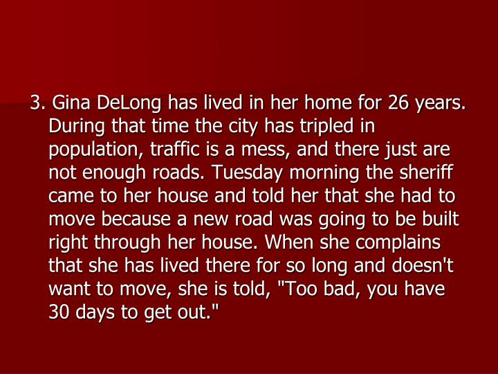 "3. Gina DeLong has lived in her home for 26 years. During that time the city has tripled in population, traffic is a mess, and there just are not enough roads. Tuesday morning the sheriff came to her house and told her that she had to move because a new road was going to be built right through her house. When she complains that she has lived there for so long and doesn't want to move, she is told, ""Too bad, you have 30 days to get out."""