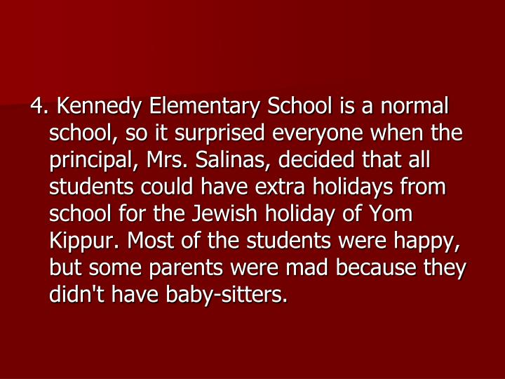 4. Kennedy Elementary School is a normal school, so it surprised everyone when the principal, Mrs. Salinas, decided that all students could have extra holidays from school for the Jewish holiday of Yom Kippur. Most of the students were happy, but some parents were mad because they didn't have baby-sitters.