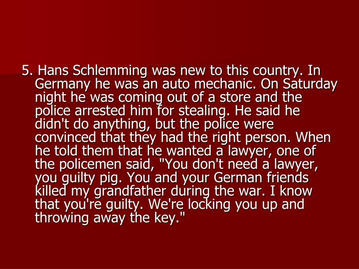 "5. Hans Schlemming was new to this country. In Germany he was an auto mechanic. On Saturday night he was coming out of a store and the police arrested him for stealing. He said he didn't do anything, but the police were convinced that they had the right person. When he told them that he wanted a lawyer, one of the policemen said, ""You don't need a lawyer, you guilty pig. You and your German friends killed my grandfather during the war. I know that you're guilty. We're locking you up and throwing away the key."""