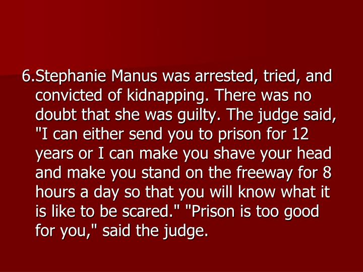 "6.Stephanie Manus was arrested, tried, and convicted of kidnapping. There was no doubt that she was guilty. The judge said, ""I can either send you to prison for 12 years or I can make you shave your head and make you stand on the freeway for 8 hours a day so that you will know what it is like to be scared."" ""Prison is too good for you,"" said the judge."