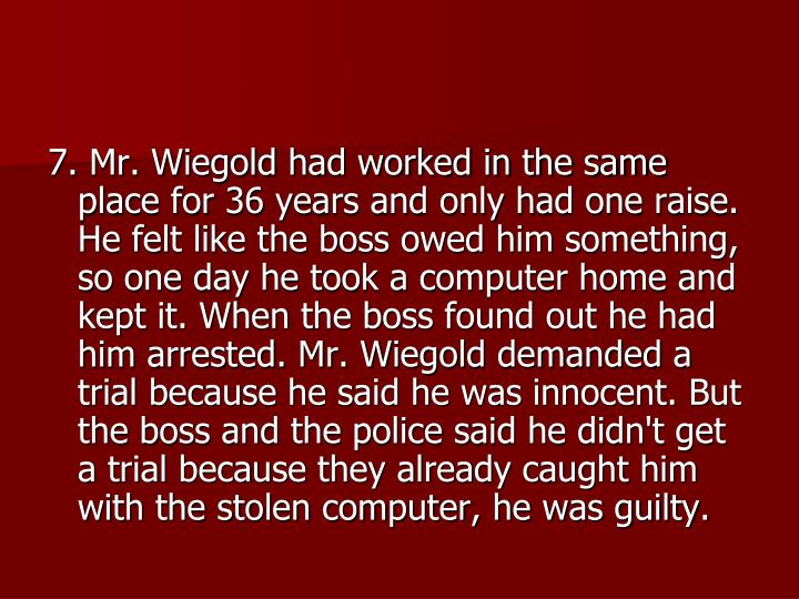 7. Mr. Wiegold had worked in the same place for 36 years and only had one raise. He felt like the boss owed him something, so one day he took a computer home and kept it. When the boss found out he had him arrested. Mr. Wiegold demanded a trial because he said he was innocent. But the boss and the police said he didn't get a trial because they already caught him with the stolen computer, he was guilty.