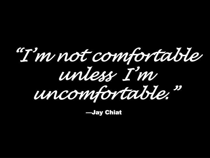"""I'm not comfortable unless  I'm uncomfortable."""