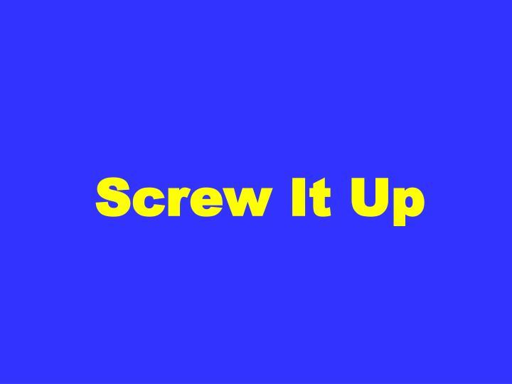 Screw It Up