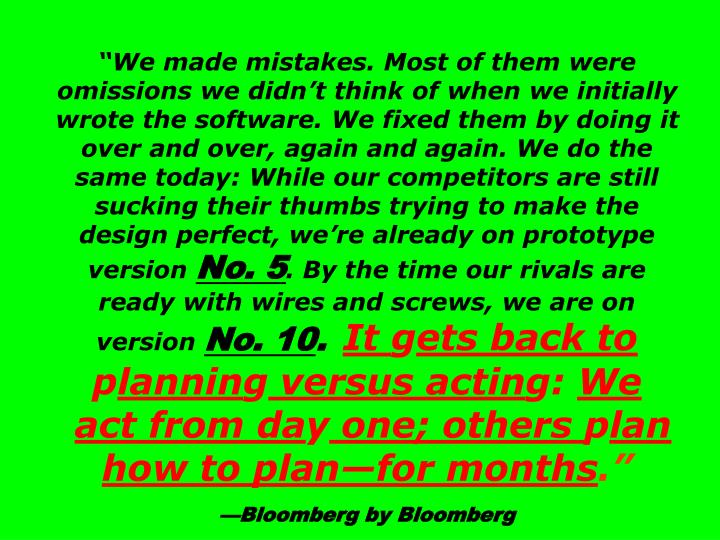 """We made mistakes. Most of them were omissions we didn't think of when we initially wrote the software. We fixed them by doing it over and over, again and again. We do the same today: While our competitors are still sucking their thumbs trying to make the design perfect, we're already on prototype version"