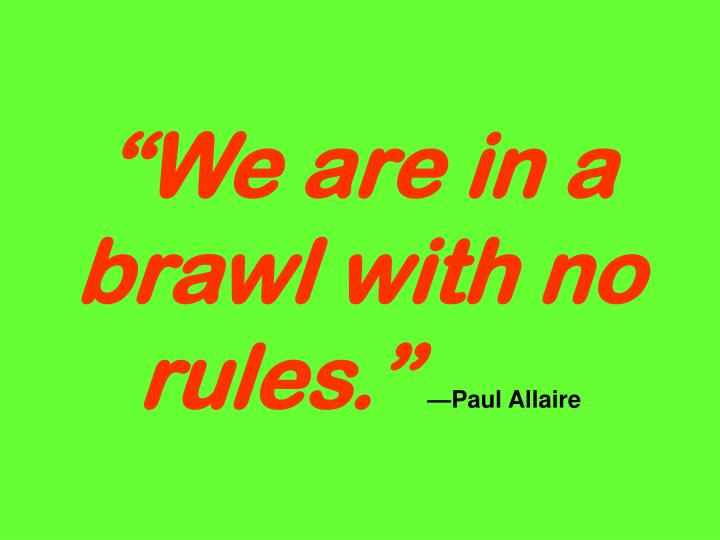 """We are in a brawl with no rules."""